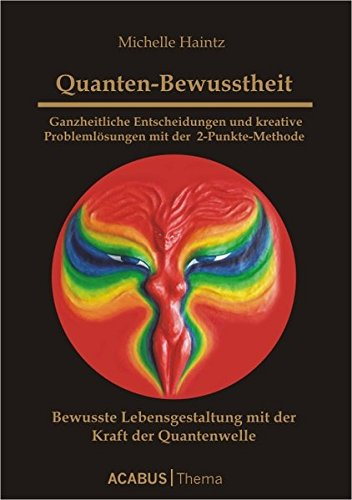 Quanten-Bewusstheit - Ganzheitliche Entscheidungen und kreative Problemlösungen mit der 2-Punkte-Methode: Bewusste Lebensgestaltung mit der Kraft der Quanten-Welle