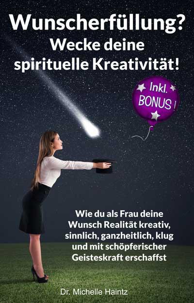 Wunscherfüllung? Wecke deine spirituelle Kreativität! Wie du als Frau deine Wunsch Realität kreativ, sinnlich, ganzheitlich, klug und mit schöpferischer ... (Selbsthilfe-Coaching-Tipps Band 5)