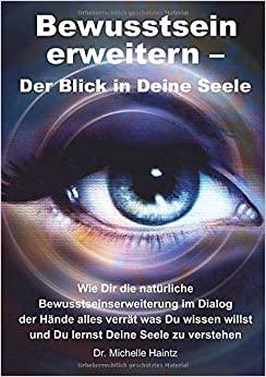 Bewusstsein erweitern – Der Blick in Deine Seele: Wie Dir die natürliche Bewusstseinserweiterung im Dialog der Hände alles verrät was Du wissen willst und Du lernst Deine Seele zu verstehen
