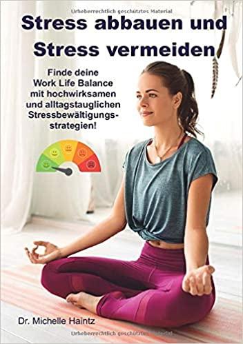 tress abbauen und Stress vermeiden: Finde deine Work Life Balance mit hochwirksamen und alltagstauglichen Stressbewältigungsstrategien!
