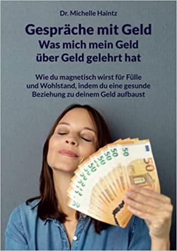 Gespräche mit Geld - Was mich mein Geld über Geld gelehrt hat: Wie du magnetisch wirst für Fülle und Wohlstand, indem du eine gesunde Beziehung zu deinem Geld aufbaust